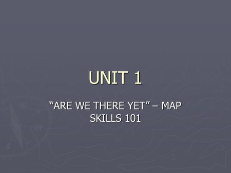 "UNIT 1 ""ARE WE THERE YET"" – MAP SKILLS 101. GOALS AND OBJECTIVES ► I will be able to understand the difference between absolute and relative location."