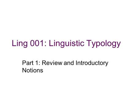 Ling 001: Linguistic Typology Part 1: Review and Introductory Notions.