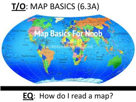 T/O: MAP BASICS (6.3A) EQ : How do I read a map?.