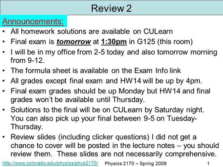 Physics 2170 – Spring 20091 Review 2 All homework solutions are available on CULearn Final exam is tomorrow at.