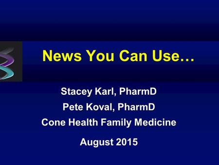 News You Can Use… Stacey Karl, PharmD Pete Koval, PharmD Cone Health Family Medicine August 2015.