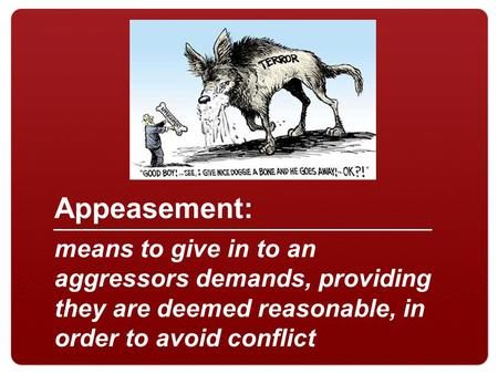 10/26/14 Appeasement: means to give in to an aggressors demands, providing they are deemed reasonable, in order to avoid conflict.