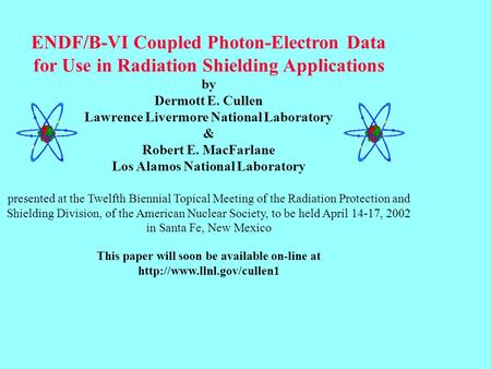 ENDF/B-VI Coupled Photon-Electron Data for Use in Radiation Shielding Applications by Dermott E. Cullen Lawrence Livermore National Laboratory & Robert.