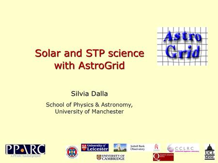 Solar and STP science with AstroGrid Silvia Dalla School of Physics & Astronomy, University of Manchester A PPARC funded project.