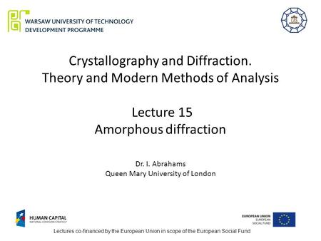 Crystallography and Diffraction. Theory and Modern Methods of Analysis Lecture 15 Amorphous diffraction Dr. I. Abrahams Queen Mary University of London.
