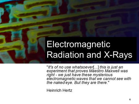 1 Electromagnetic Radiation and X-Rays It's of no use whatsoever[...] this is just an experiment that proves Maestro Maxwell was right - we just have.