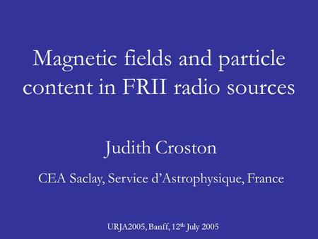 Magnetic fields and particle content in FRII radio sources Judith Croston CEA Saclay, Service d'Astrophysique, France URJA2005, Banff, 12 th July 2005.