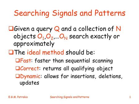 E.G.M. PetrakisSearching Signals and Patterns1  Given a query Q and a collection of N objects O 1,O 2,…O N search exactly or approximately  The ideal.