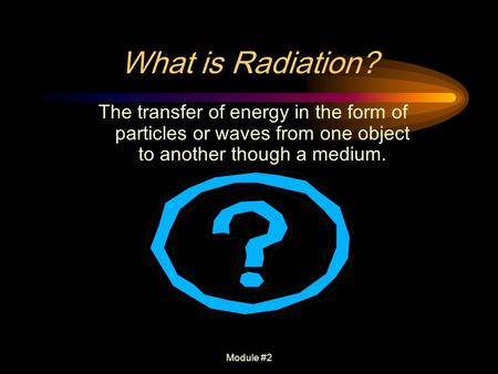 Module #2 What is Radiation? The transfer of energy in the form of particles or waves from one object to another though a medium.
