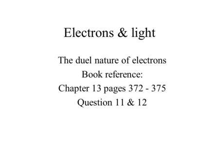 Electrons & light The duel nature of electrons Book reference: Chapter 13 pages 372 - 375 Question 11 & 12.