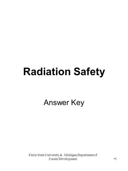 Ferris State University & Michigan Department of Career Development 1 Radiation Safety Answer Key.