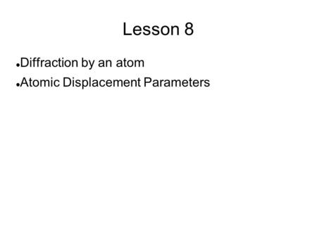 Lesson 8 Diffraction by an atom Atomic Displacement Parameters.