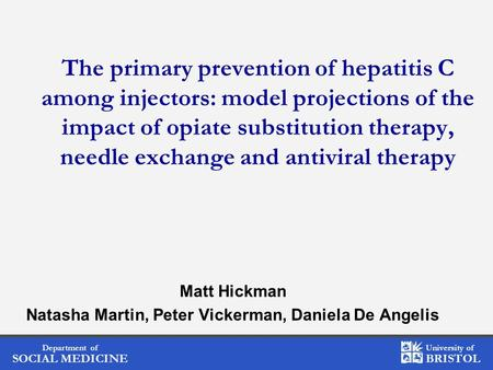 Department of SOCIAL MEDICINE University of BRISTOL The primary prevention of hepatitis C among injectors: model projections of the impact of opiate substitution.