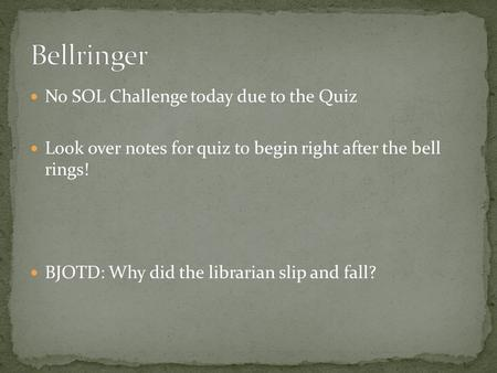 No SOL Challenge today due to the Quiz Look over notes for quiz to begin right after the bell rings! BJOTD: Why did the librarian slip and fall?