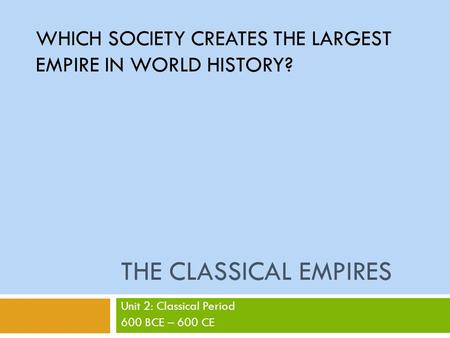 THE CLASSICAL EMPIRES Unit 2: Classical Period 600 BCE – 600 CE WHICH SOCIETY CREATES THE LARGEST EMPIRE IN WORLD HISTORY?