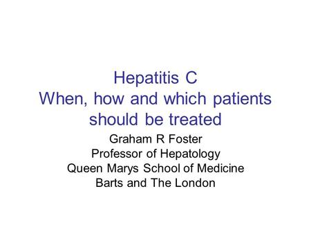 Hepatitis C When, how and which patients should be treated Graham R Foster Professor of Hepatology Queen Marys School of Medicine Barts and The London.