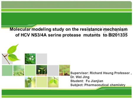 Molecular modeling study on the resistance mechanism of HCV NS3/4A serine protease mutants to BI201335 Supervisor: Richard Hsung Professor, Dr. Wei Jing.