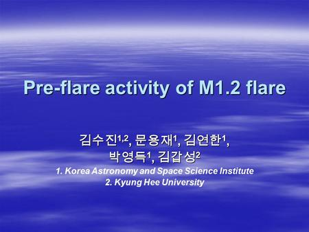 Pre-flare activity of M1.2 flare 김수진 1,2, 문용재 1, 김연한 1, 박영득 1, 김갑성 2 1. Korea Astronomy and Space Science Institute 2. Kyung Hee University.