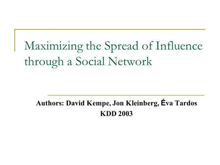 Maximizing the Spread of Influence through a Social Network Authors: David Kempe, Jon Kleinberg, É va Tardos KDD 2003.