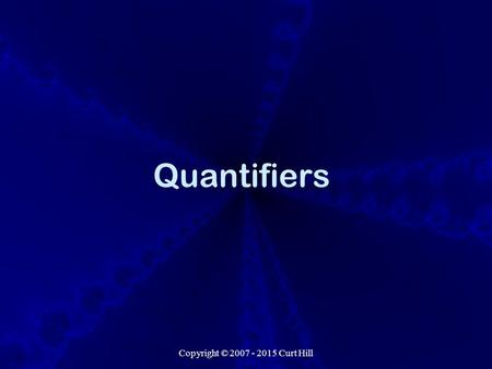 Copyright © 2007 - 2015 Curt Hill Quantifiers. Copyright © 2007 - 2015 Curt Hill Introduction What we have seen is called propositional logic It includes.