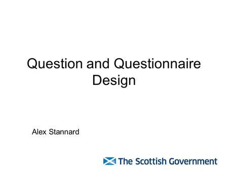Question and Questionnaire Design Alex Stannard. Good practice Cover letter Clear purpose Coherent, sensibly ordered and easy to follow Clear font Well.
