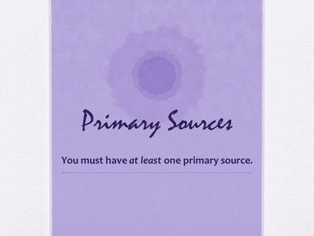 Primary Sources You must have at least one primary source.