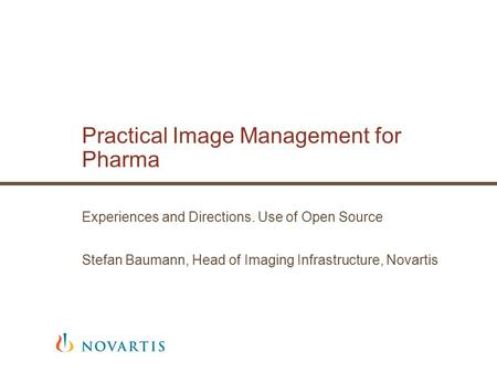 Practical Image Management for Pharma Experiences and Directions. Use of Open Source Stefan Baumann, Head of Imaging Infrastructure, Novartis.