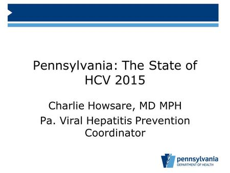 Pennsylvania: The State of HCV 2015 Charlie Howsare, MD MPH Pa. Viral Hepatitis Prevention Coordinator.