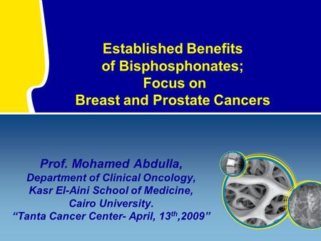 Established Benefits of Bisphosphonates; Focus on Breast and Prostate Cancers Prof. Mohamed Abdulla, Department of Clinical Oncology, Kasr El-Aini School.