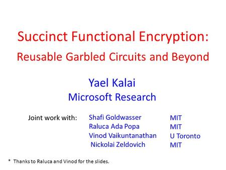 Succinct Functional Encryption: d Reusable Garbled Circuits and Beyond Joint work with: Yael Kalai Microsoft Research Shafi Goldwasser Raluca Ada Popa.