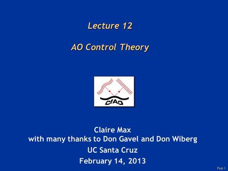 Page 1 Lecture 12 AO Control Theory Claire Max with many thanks to Don Gavel and Don Wiberg UC Santa Cruz February 14, 2013.
