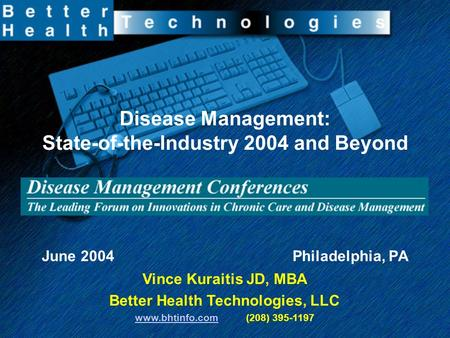 Disease Management: State-of-the-Industry 2004 and Beyond June 2004 Philadelphia, PA Vince Kuraitis JD, MBA Better Health Technologies, LLC www.bhtinfo.comwww.bhtinfo.com.