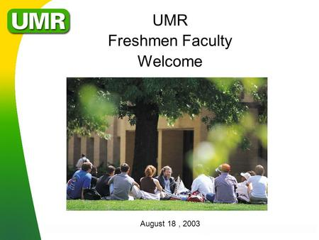 UMR Freshmen Faculty Welcome August 18, 2003. Mission l 1997 Curators' Approved Mission for UMR »Meet Missouri's need for engineering education; »Develop.