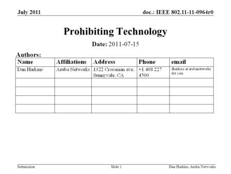 Doc.: IEEE 802.11-11-0964r0 Submission July 2011 Dan Harkins, Aruba NetworksSlide 1 Prohibiting Technology Date: 2011-07-15 Authors: