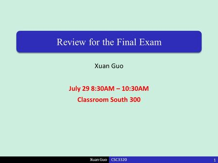 Xuan Guo Review for the Final Exam Xuan Guo July 29 8:30AM – 10:30AM Classroom South 300 CSC3320 1.