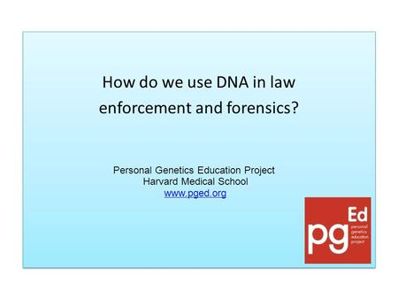 How do we use DNA in law enforcement and forensics? How do we use DNA in law enforcement and forensics? Personal Genetics Education Project Harvard Medical.