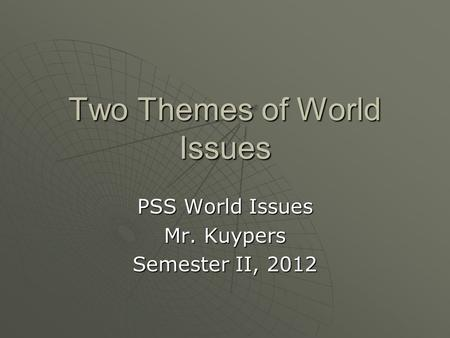 Two Themes of World Issues PSS World Issues Mr. Kuypers Semester II, 2012.