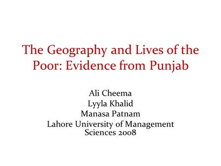The Geography and Lives of the Poor: Evidence from Punjab Ali Cheema Lyyla Khalid Manasa Patnam Lahore University of Management Sciences 2008.