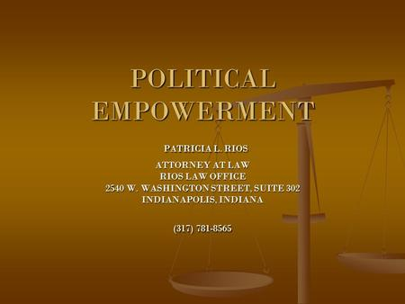 POLITICAL EMPOWERMENT PATRICIA L. RIOS ATTORNEY AT LAW RIOS LAW OFFICE 2540 W. WASHINGTON STREET, SUITE 302 INDIANAPOLIS, INDIANA (317) 781-8565.