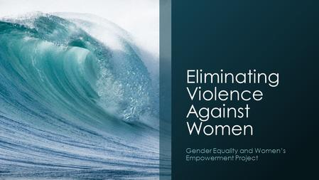 Eliminating Violence Against Women Gender Equality and Women's Empowerment Project.