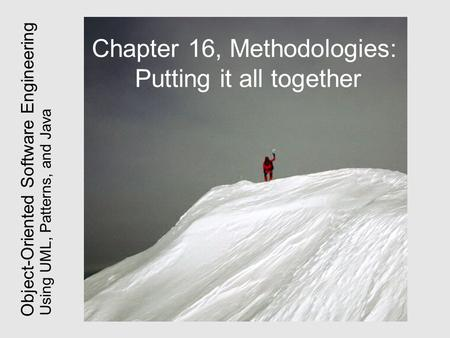 Using UML, Patterns, and Java Object-Oriented Software Engineering Chapter 16, Methodologies: Putting it all together.