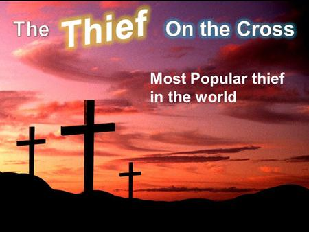 Most Popular thief in the world. Lk. 23:39-43 Then one of the criminals who were hanged blasphemed Him, saying, If You are the Christ, save Yourself.