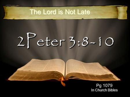 2Peter 3:8-10 Pg 1079 In Church Bibles The Lord is Not Late.