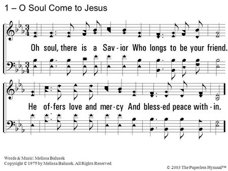 1. Oh soul, there is a Savior Who longs to be your friend. He offers love and mercy And blessed peace within. 1 – O Soul Come to Jesus Words & Music: Melissa.