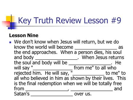 Key Truth Review Lesson #9 Lesson Nine We don't know when Jesus will return, but we do know the world will become ________________ as the end approaches.