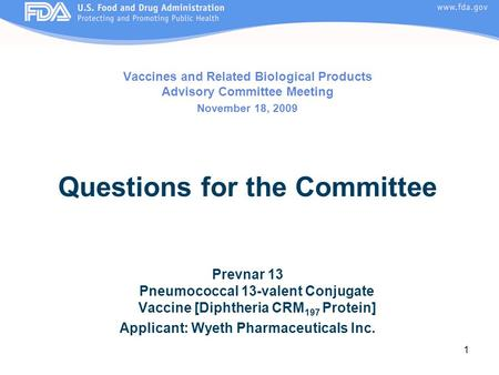 1 Vaccines and Related Biological Products Advisory Committee Meeting November 18, 2009 Questions for the Committee Prevnar 13 Pneumococcal 13-valent Conjugate.