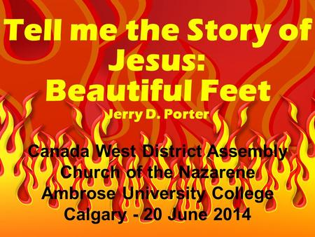 Tell me the Story of Jesus: Beautiful Feet Jerry D. Porter Canada West District Assembly Church of the Nazarene Ambrose University College Calgary - 20.