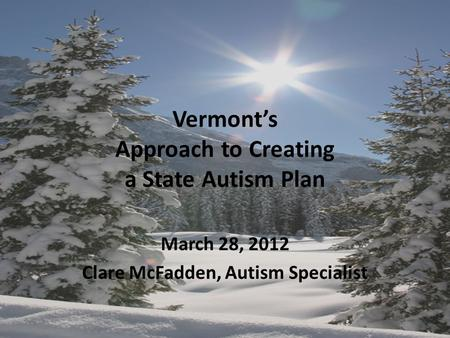 Vermont's Approach to Creating a State Autism Plan March 28, 2012 Clare McFadden, Autism Specialist.