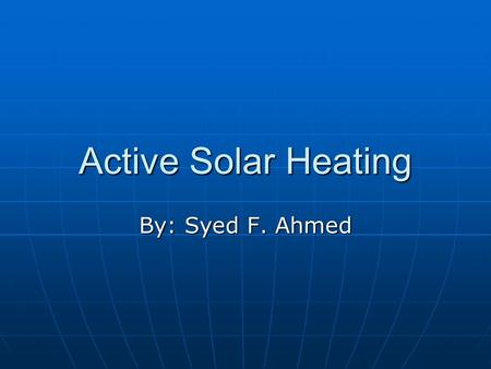 Active Solar Heating By: Syed F. Ahmed. Parts of the Active Solar Heater Solar systems consist of collectors and electricity to distribute the Sun's Energy.
