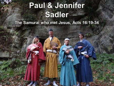 Paul & Jennifer Sadler The Samurai who met Jesus, Acts 16:19-34.